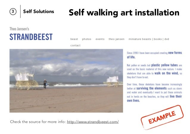 Self walking art installation Check the source for more info: http://www.strandbeest.com/ 3 Self Solutions EXAMPLE