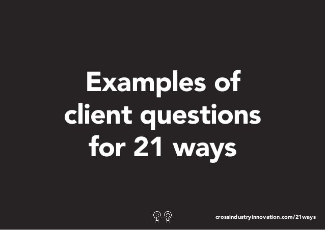 Examples of client questions for 21 ways crossindustryinnovation.com/21ways