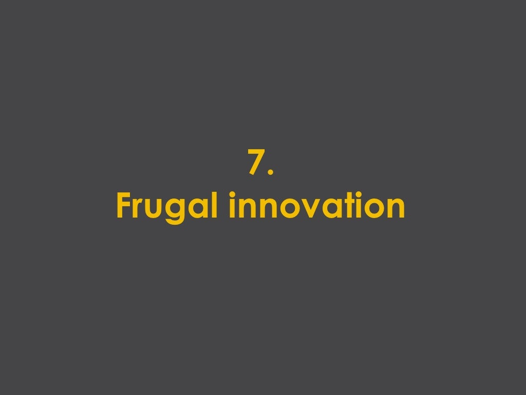 frugal innovation Frugal is innovations refer to innovative information systems that are developed and deployed with minimal resources to meet the needs of their users while the concept has received an increasing amount of research attention in recent years, there remains little knowledge on how they are developed this case study.