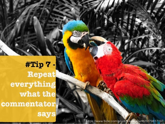 #Tip 7 - Repeat everything what the commentator says https://www.flickr.com/photos/kristianeric/3279817197