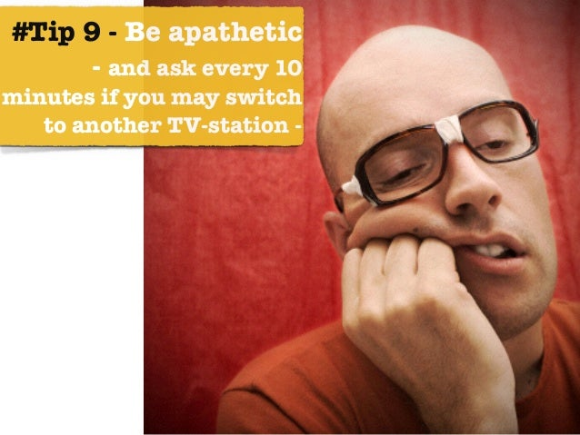 #Tip 9 - Be apathetic  - and ask every 10 minutes if you may switch to another TV-station -