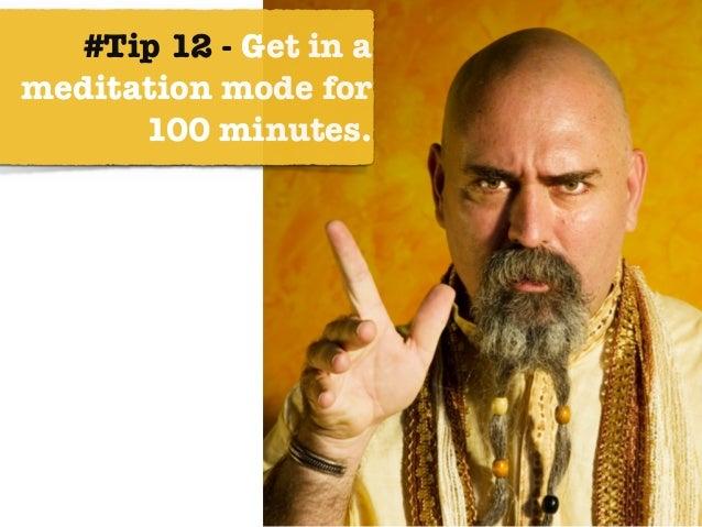#Tip 12 - Get in a meditation mode for 100 minutes.