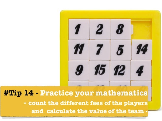 #Tip 14 - Practice your mathematics  - count the different fees of the players  and calculate the value of the team -