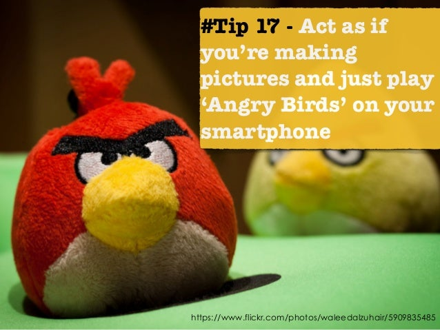 https://www.flickr.com/photos/waleedalzuhair/5909835485 #Tip 17 - Act as if you're making pictures and just play 'Angry Bi...