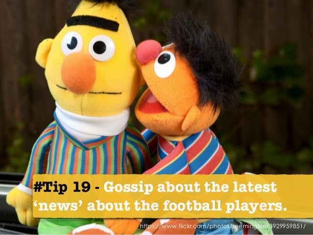 https://www.flickr.com/photos/seeminglee/3929959851/ #Tip 19 - Gossip about the latest 'news' about the football players.