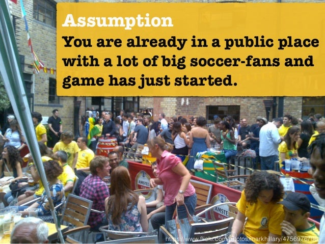 https://www.flickr.com/photos/markhillary/4756976706 Assumption You are already in a public place with a lot of big soccer-...