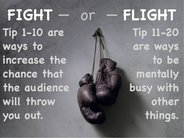 FIGHT — or — FLIGHT Tip 1-10 are ways to increase the chance that the audience will throw you out. Tip 11-20 are ways to b...