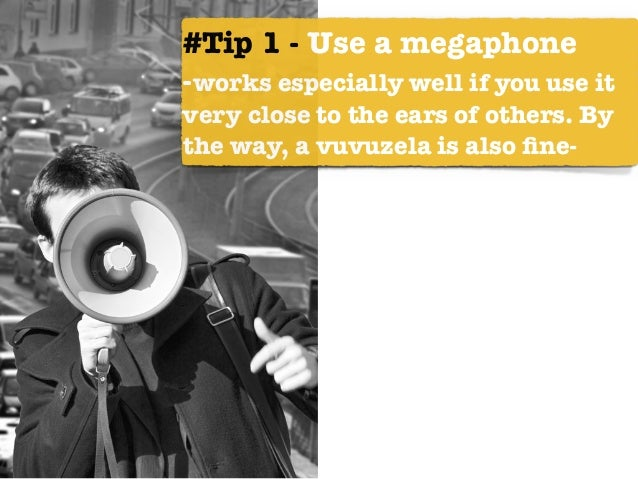 #Tip 1 - Use a megaphone -works especially well if you use it very close to the ears of others. By the way, a vuvuzela is ...