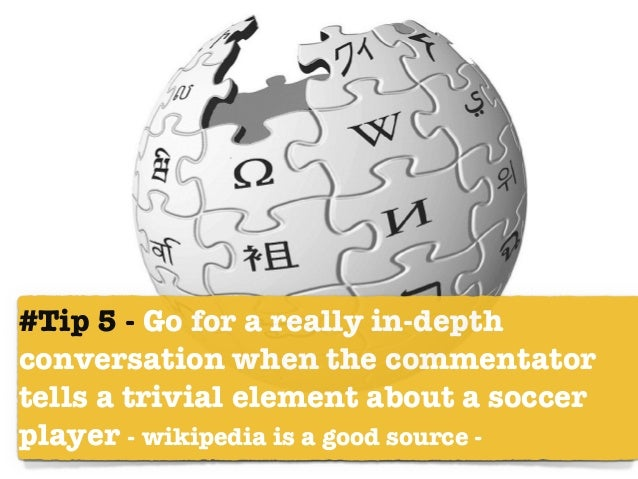 #Tip 5 - Go for a really in-depth conversation when the commentator tells a trivial element about a soccer player - wikipe...