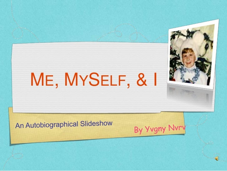 Me, MySelf, & I<br />An Autobiographical Slideshow <br />By YvgnyNvrv<br />