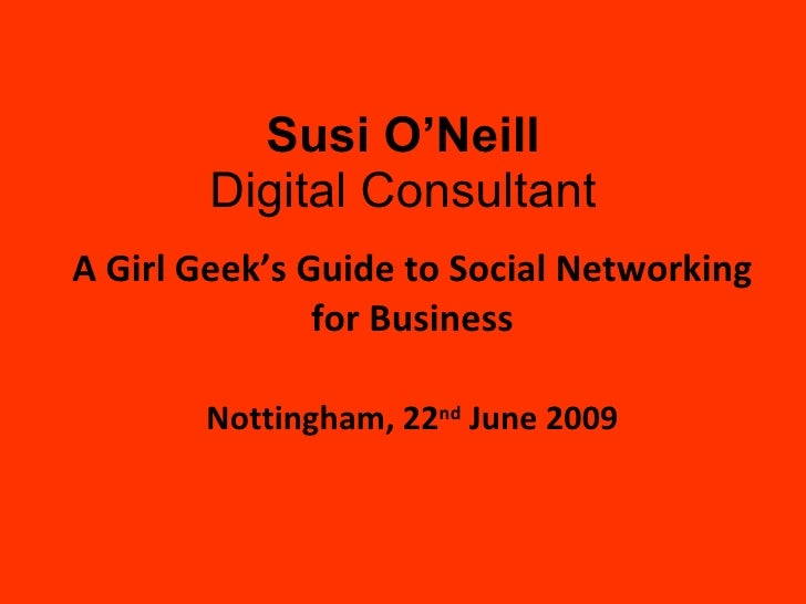 A Girl Geek's Guide to Social Networking for Business Nottingham, 22 nd  June 2009 Susi O'Neill Digital Consultant