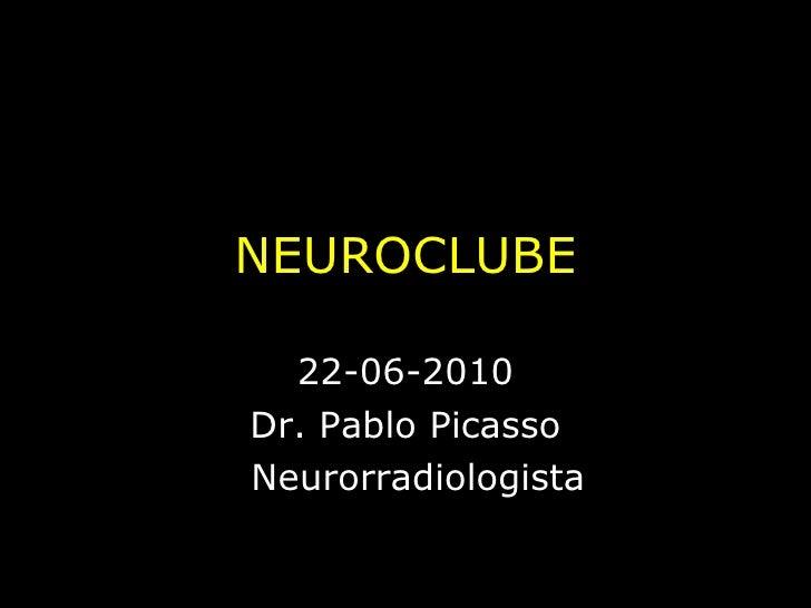 NEUROCLUBE 22-06-2010 Dr. Pablo Picasso Neurorradiologista