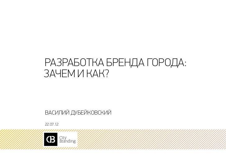 Разработка бренда города:зачем и как?Василий Дубейковский22. 07.12