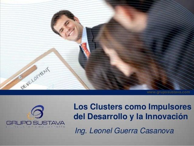 www.gruposustava.com Los Clusters como Impulsores del Desarrollo y la Innovación Ing. Leonel Guerra Casanova