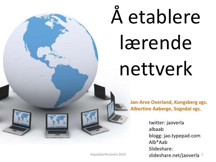 Å etablere <br />lærende<br />nettverk<br />Jan-Arve Overland, Kongsberg vgs.<br />Albertine Aaberge, Sogndal vgs.<br />tw...