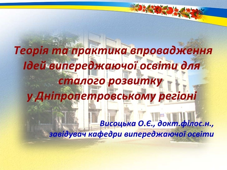 Теорія та практика впровадження Ідей випереджаючої освіти для сталого розвитку  у Дніпропетровському регіоні Висоцька О.Є....