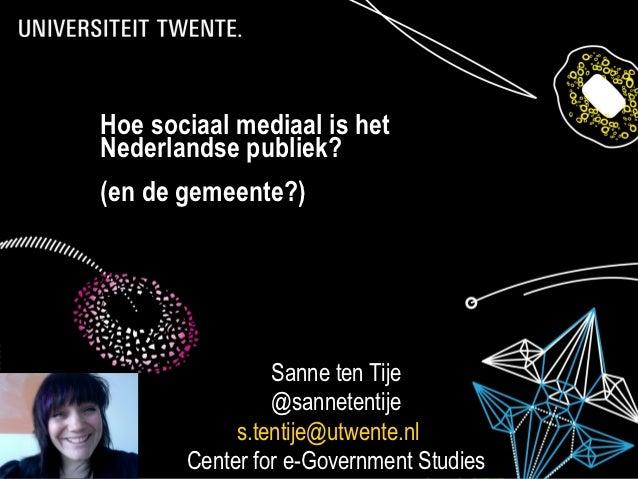 Hoe sociaal mediaal is hetNederlandse publiek?(en de gemeente?)                Sanne ten Tije                @sannetentije...