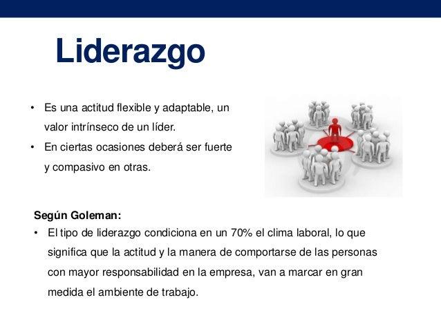 Liderazgo • Es una actitud flexible y adaptable, un valor intrínseco de un líder. • En ciertas ocasiones deberá ser fuerte...
