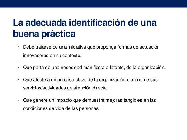 La adecuada identificación de una buena práctica • Debe tratarse de una iniciativa que proponga formas de actuación innova...