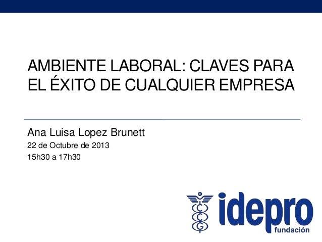 AMBIENTE LABORAL: CLAVES PARA EL ÉXITO DE CUALQUIER EMPRESA Ana Luisa Lopez Brunett 22 de Octubre de 2013 15h30 a 17h30
