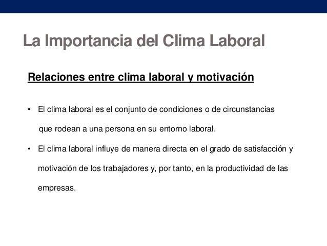 La Importancia del Clima Laboral Relaciones entre clima laboral y motivación • El clima laboral es el conjunto de condicio...