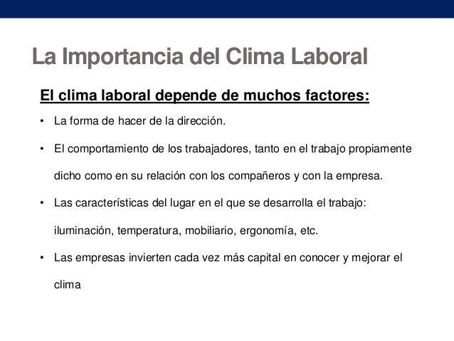 La Importancia del Clima Laboral El clima laboral depende de muchos factores: • La forma de hacer de la dirección. • El co...