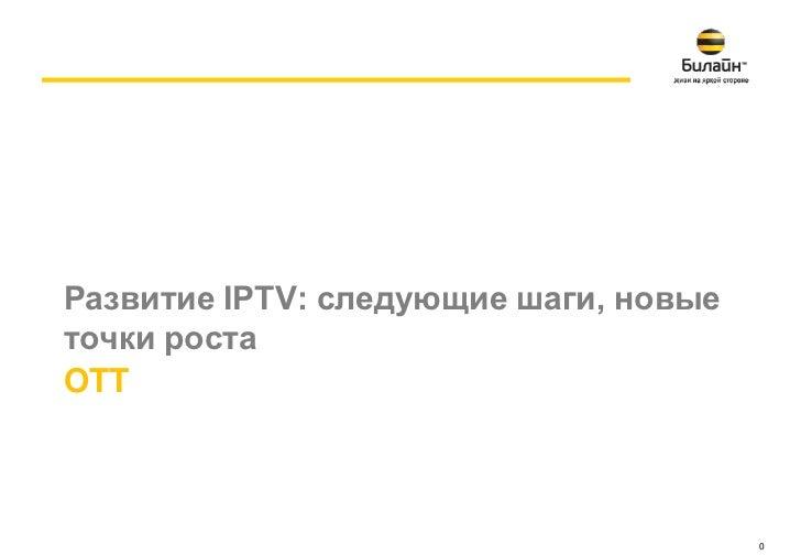 Развитие IPTV: следующие шаги, новыеточки ростаOTT                                       0