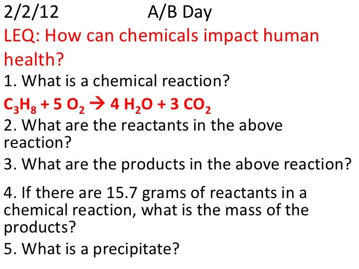 2/2/12          A/B DayLEQ: How can chemicals impact humanhealth?1. What is a chemical reaction?C3H8 + 5 O2  4 H2O + 3 CO...