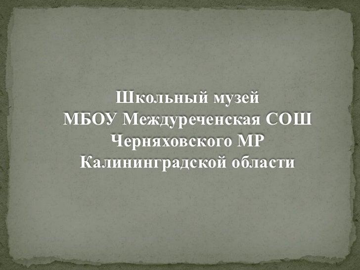 Школьный музейМБОУ Междуреченская СОШ    Черняховского МР Калининградской области