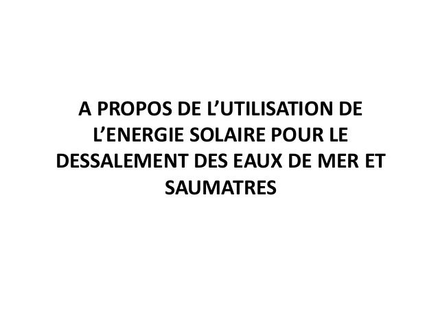 A PROPOS DE L'UTILISATION DE   L'ENERGIE SOLAIRE POUR LEDESSALEMENT DES EAUX DE MER ET          SAUMATRES