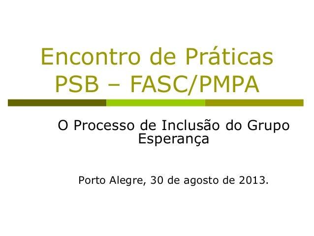 Encontro de Práticas PSB – FASC/PMPA O Processo de Inclusão do Grupo Esperança Porto Alegre, 30 de agosto de 2013.