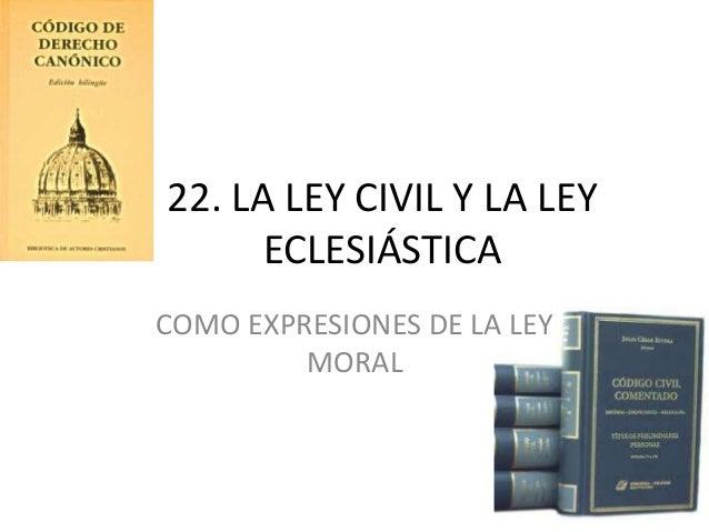 22. LA LEY CIVIL Y LA LEY ECLESIÁSTICA COMO EXPRESIONES DE LA LEY MORAL