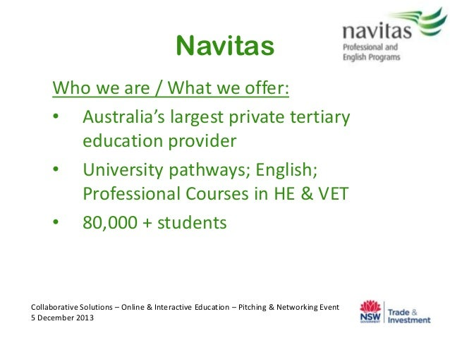 Navitas Who we are / What we offer: • Australia's largest private tertiary education provider • University pathways; Engli...