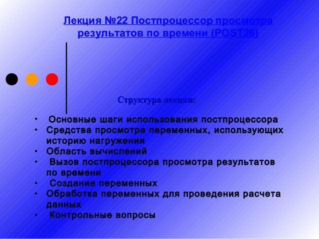 Лекция №22 Постпроцессор просмотра результатов по времени (POST26)  Структура лекции: • Основные шаги использования постпр...