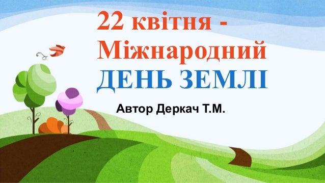 22 квітня - Міжнародний ДЕНЬ ЗЕМЛІ Автор Деркач Т.М.
