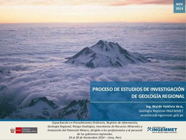 NOV 2014 PROCESO DE ESTUDIOS DE INVESTIGACIÓN DE GEOLOGÍA REGIONAL Ing. Waldir Valdivia Vera, Geología Regional-INGEMMET w...