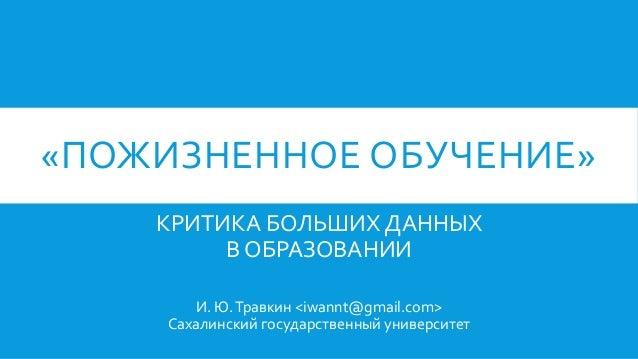 «ПОЖИЗНЕННОЕ ОБУЧЕНИЕ» КРИТИКА БОЛЬШИХ ДАННЫХ В ОБРАЗОВАНИИ И. Ю.Травкин <iwannt@gmail.com> Сахалинский государственный ун...