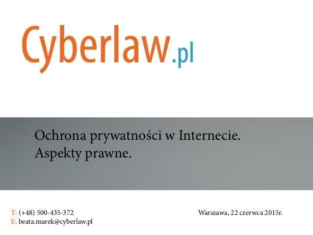 Ochrona prywatności w Internecie. Aspekty prawne. T: (+48) 500-435-372Warszawa, 22 czerwca 2015r. E: beata.ma...