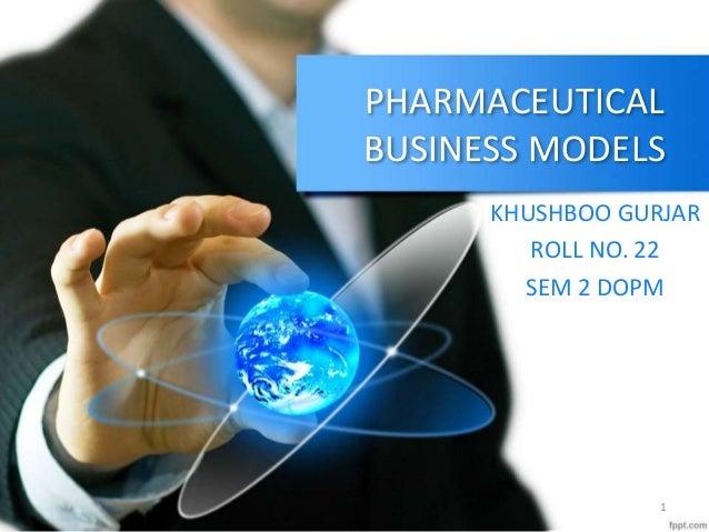 PHARMACEUTICAL BUSINESS MODELS KHUSHBOO GURJAR ROLL NO. 22 SEM 2 DOPM 1