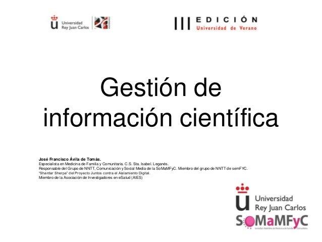 Gestión de información científica José Francisco Ávila de Tomás. Especialista en Medicina de Familia y Comunitaria. C.S. S...