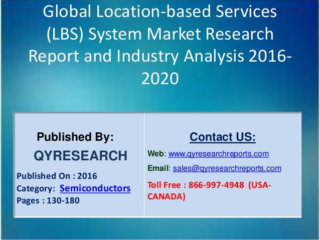 Global Location-based Services (LBS) System Market Research Report and Industry Analysis 2016- 2020 Published By: QYRESEAR...