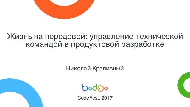 Жизнь на передовой: управление технической командой в продуктовой разработке Николай Крапивный CodeFest, 2017