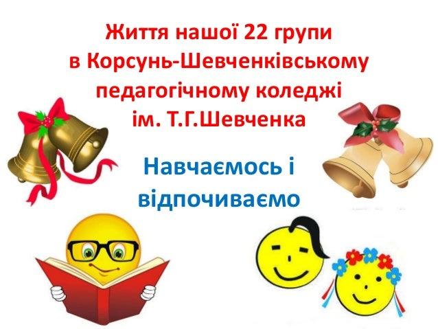 Життя нашої 22 групи в Корсунь-Шевченківському педагогічному коледжі ім. Т.Г.Шевченка Навчаємось і відпочиваємо