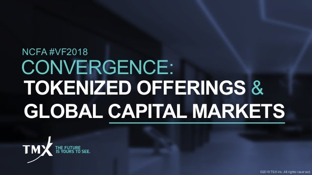 NCFA #VF2018 TOKENIZED OFFERINGS & GLOBAL CAPITAL MARKETS CONVERGENCE: ©2018 TSX Inc. All rights reserved.