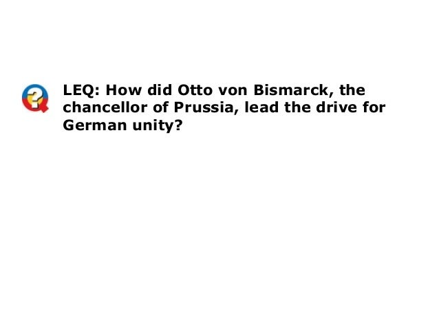 LEQ: How did Otto von Bismarck, thechancellor of Prussia, lead the drive forGerman unity?