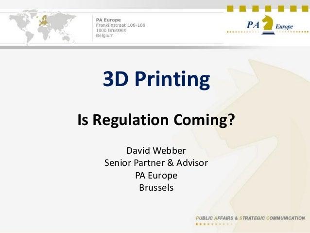 3D Printing Is Regulation Coming? David Webber Senior Partner & Advisor PA Europe Brussels