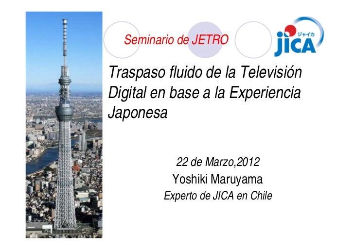Seminario de JETROTraspaso fluido de la TelevisiónDigital en base a la ExperienciaJaponesa           22 de Marzo,2012     ...