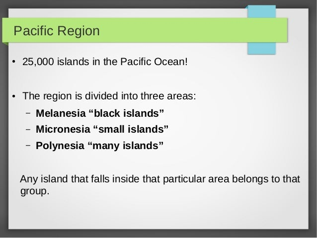 "Pacific Region● 25,000 islands in the Pacific Ocean!● The region is divided into three areas:– Melanesia ""black islands""– ..."