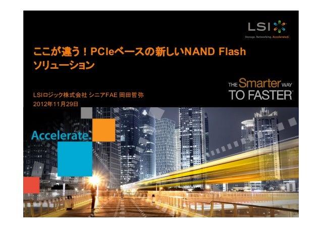 ここが違う!PCIeベースの新しいNAND Flash ソリューション LSIロジック株式会社 シニアFAE 岡田哲弥 2012年11月29日