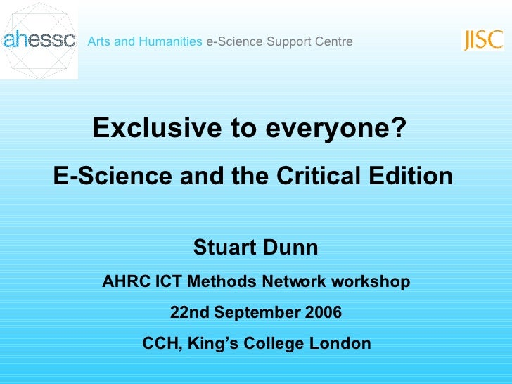Exclusive to everyone? E-Science and the Critical Edition Stuart Dunn AHRC ICT Methods Network workshop 22nd September 200...